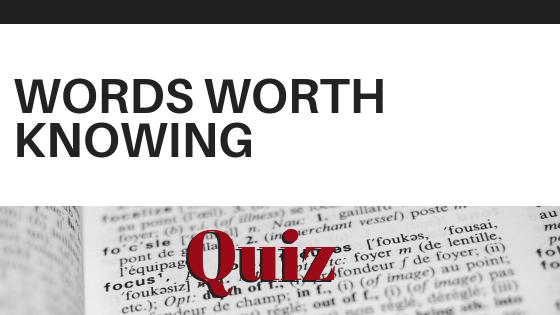 WORDS WORTH KNOWING: QUIZ