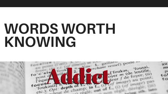 WORDS WORTH KNOWING: ADDICT